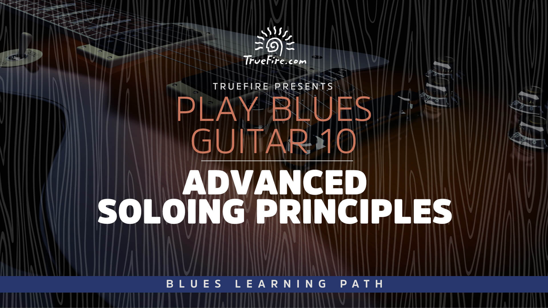 Play Blues Guitar 10: Advanced Soloing Principles - TrueFire